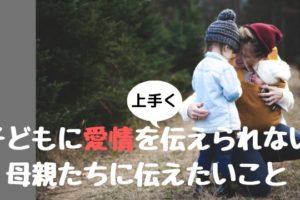 子どもに愛情を伝えられない 母親たちに伝えたいこと